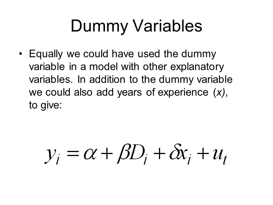 Dummy Variables Equally we could have used the dummy variable in a model with other explanatory variables.