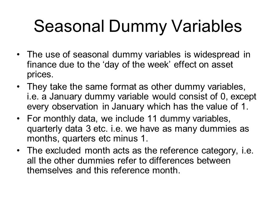 Seasonal Dummy Variables The use of seasonal dummy variables is widespread in finance due to the day of the week effect on asset prices.