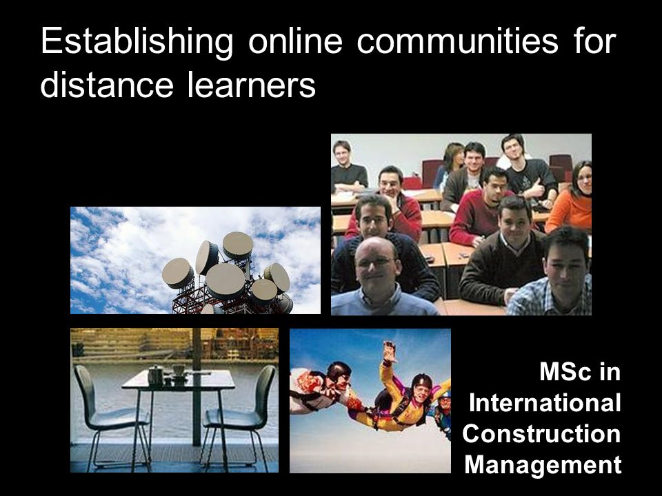 Establishing online communities for distance learners MSc in International Construction Management