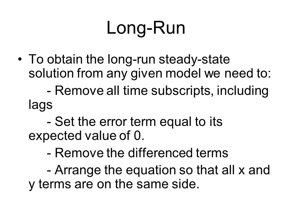Long-Run To obtain the long-run steady-state solution from any given model we need to: - Remove all time subscripts, including lags - Set the error te