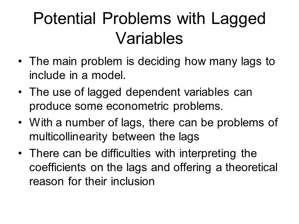 Potential Problems with Lagged Variables The main problem is deciding how many lags to include in a model. The use of lagged dependent variables can p