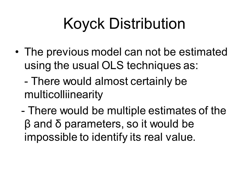 Koyck Distribution The previous model can not be estimated using the usual OLS techniques as: - There would almost certainly be multicolliinearity - T