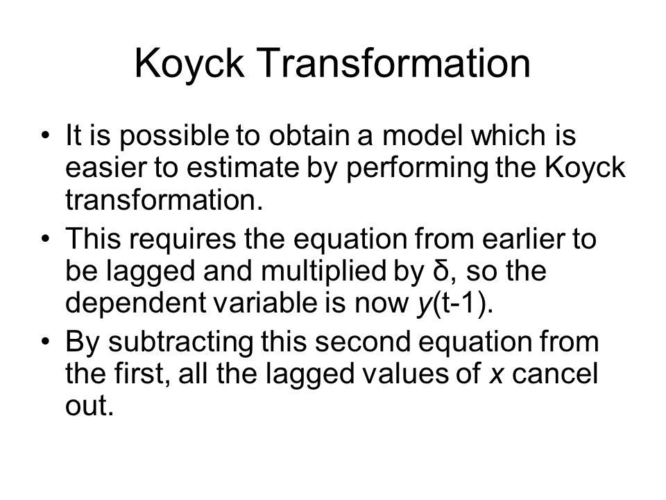 Koyck Transformation It is possible to obtain a model which is easier to estimate by performing the Koyck transformation. This requires the equation f