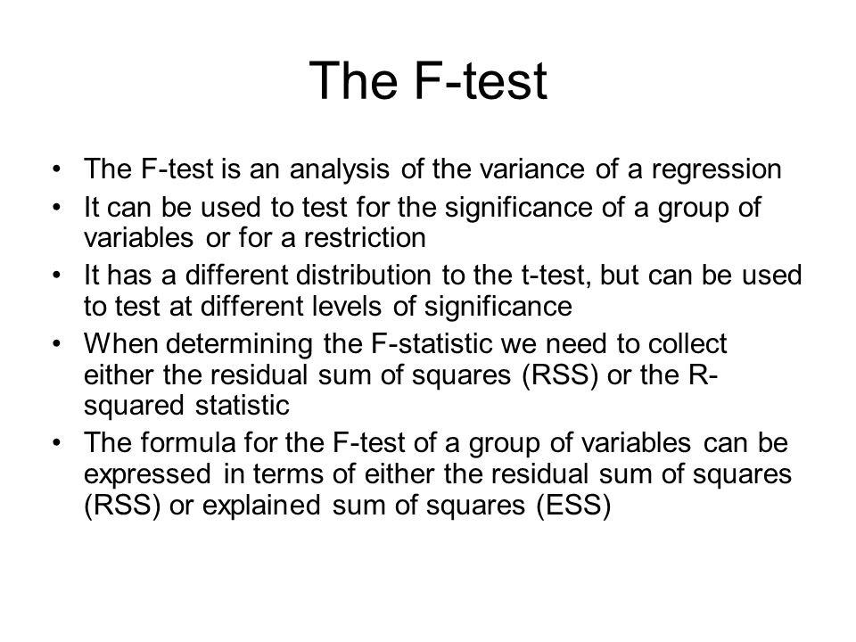 The F-test The F-test is an analysis of the variance of a regression It can be used to test for the significance of a group of variables or for a rest