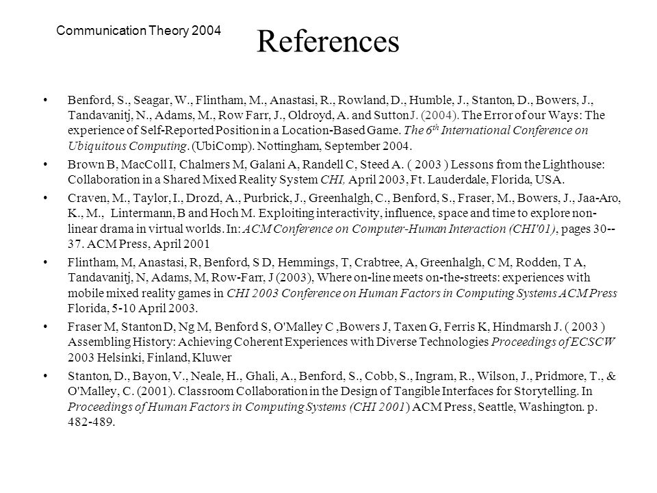 Communication Theory 2004 References Benford, S., Seagar, W., Flintham, M., Anastasi, R., Rowland, D., Humble, J., Stanton, D., Bowers, J., Tandavanitj, N., Adams, M., Row Farr, J., Oldroyd, A.