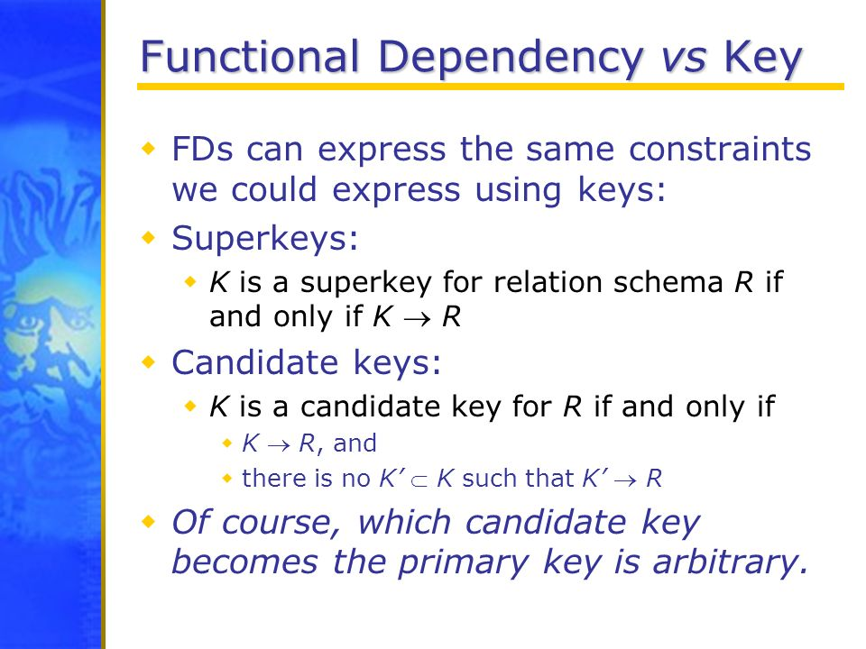 Functional Dependency vs Key FDs can express the same constraints we could express using keys: Superkeys: K is a superkey for relation schema R if and