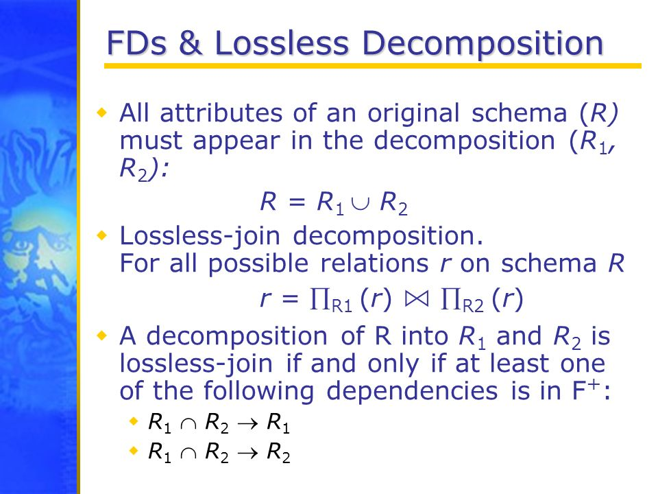 FDs & Lossless Decomposition All attributes of an original schema (R) must appear in the decomposition (R 1, R 2 ): R = R 1 R 2 Lossless-join decompos