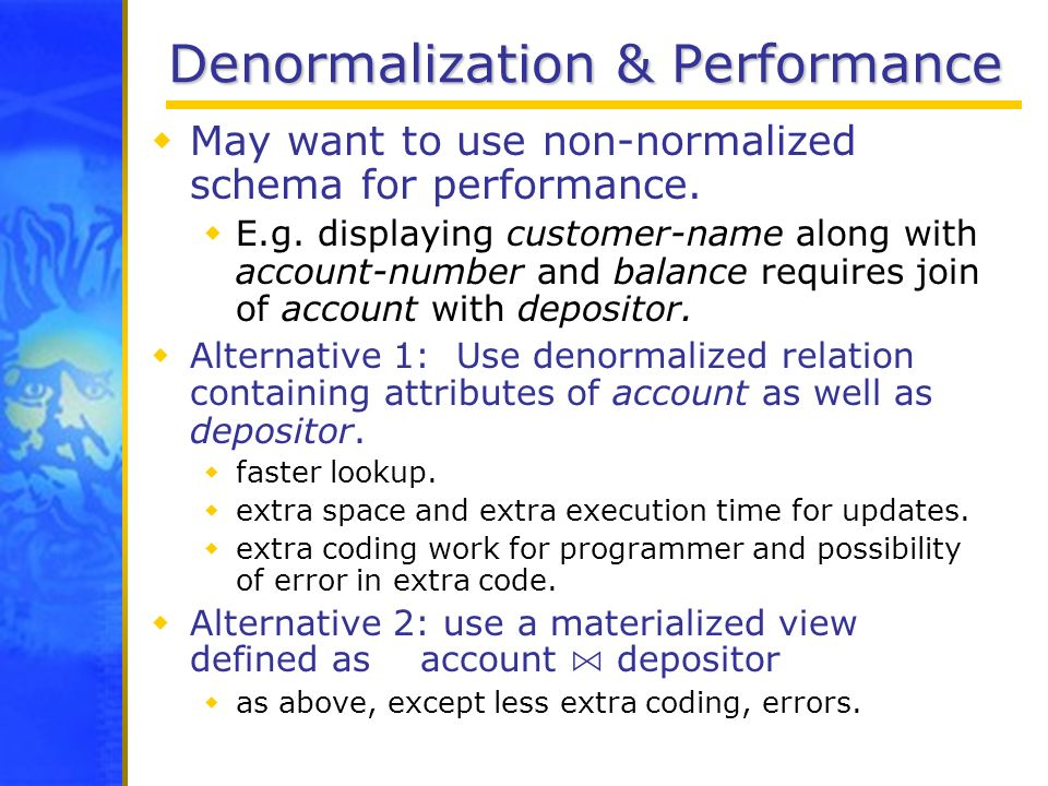Denormalization & Performance May want to use non-normalized schema for performance. E.g. displaying customer-name along with account-number and balan