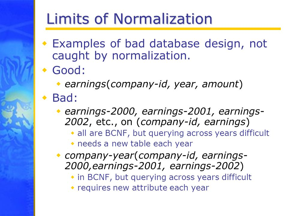 Limits of Normalization Examples of bad database design, not caught by normalization. Good: earnings(company-id, year, amount) Bad: earnings-2000, ear