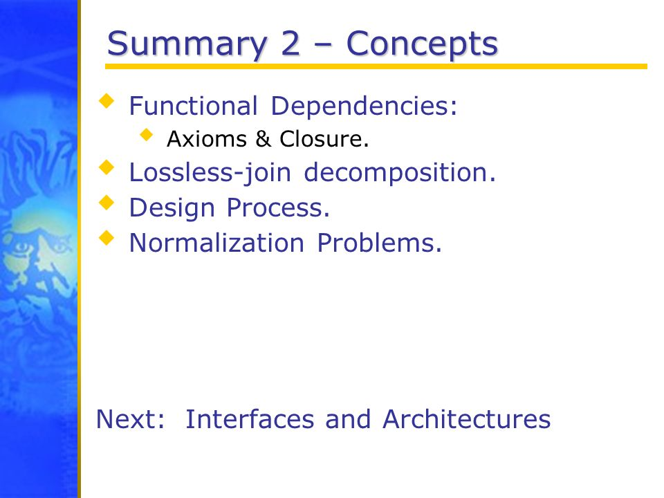 Summary 2 – Concepts Functional Dependencies: Axioms & Closure. Lossless-join decomposition. Design Process. Normalization Problems. Next: Interfaces