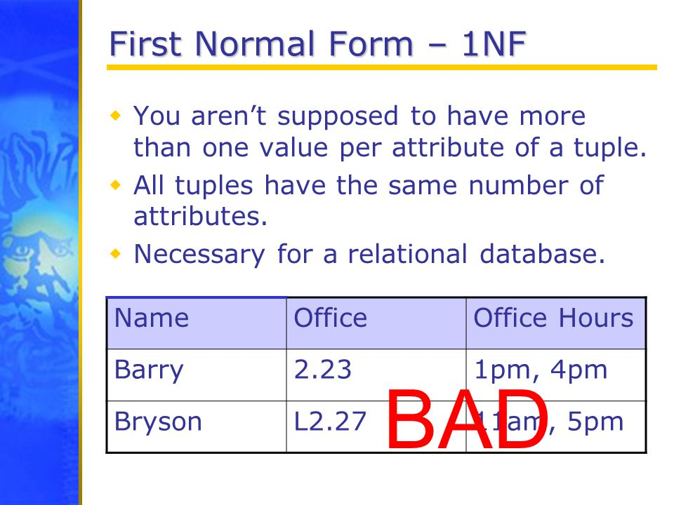 First Normal Form – 1NF You arent supposed to have more than one value per attribute of a tuple. All tuples have the same number of attributes. Necess