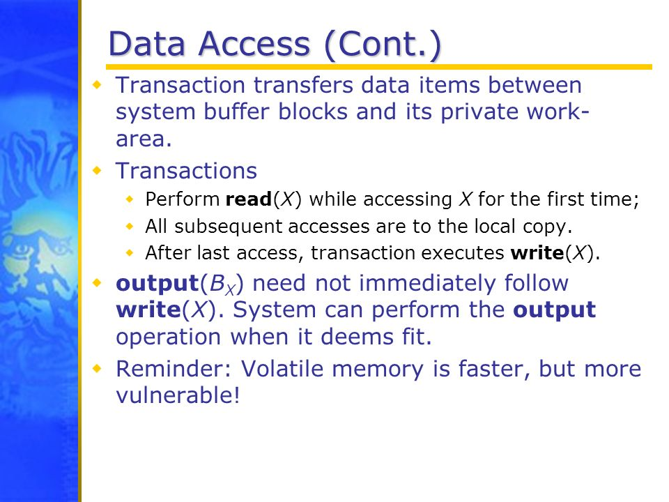Data Access (Cont.) Transaction transfers data items between system buffer blocks and its private work- area. Transactions Perform read(X) while acces