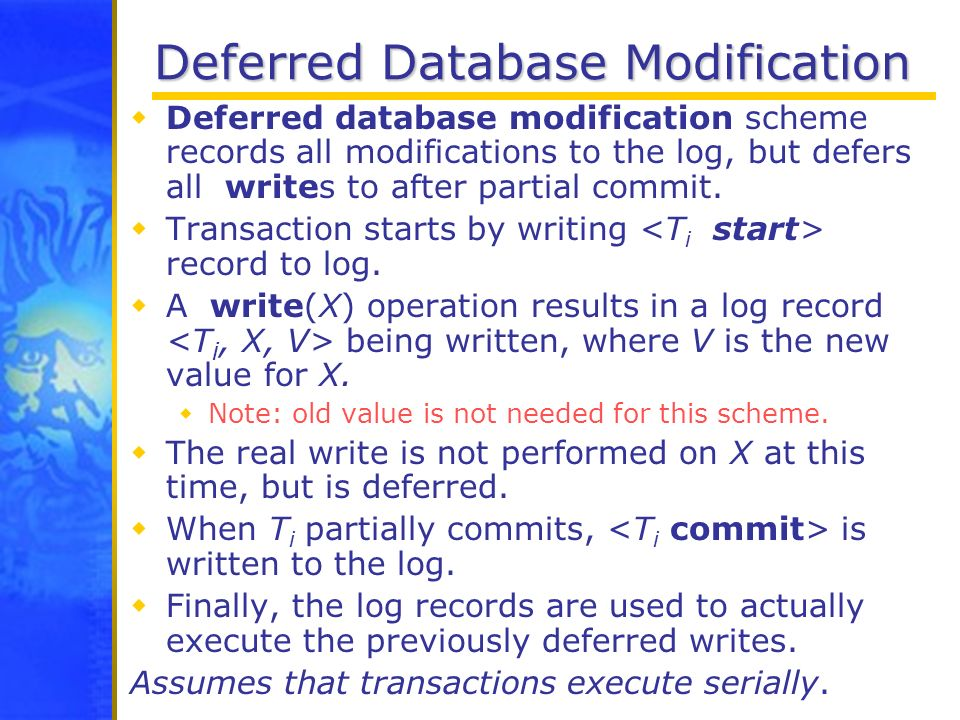 Deferred Database Modification Deferred database modification scheme records all modifications to the log, but defers all writes to after partial comm