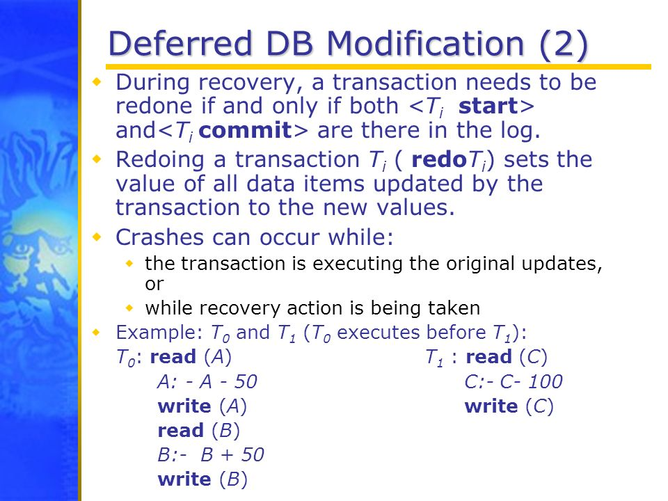 Deferred DB Modification (2) During recovery, a transaction needs to be redone if and only if both and are there in the log. Redoing a transaction T i