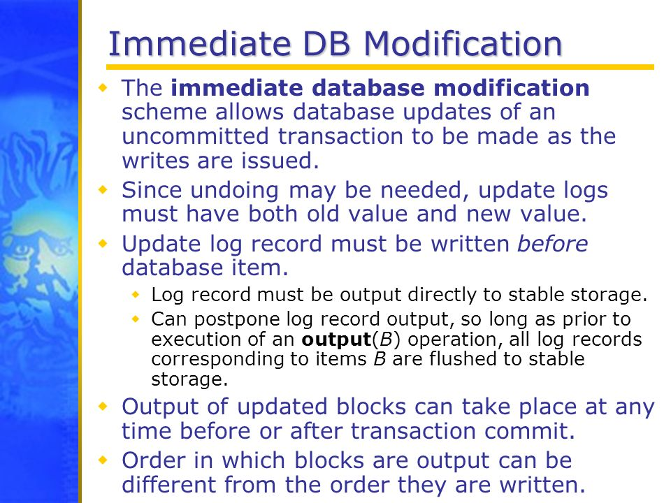 Immediate DB Modification The immediate database modification scheme allows database updates of an uncommitted transaction to be made as the writes ar