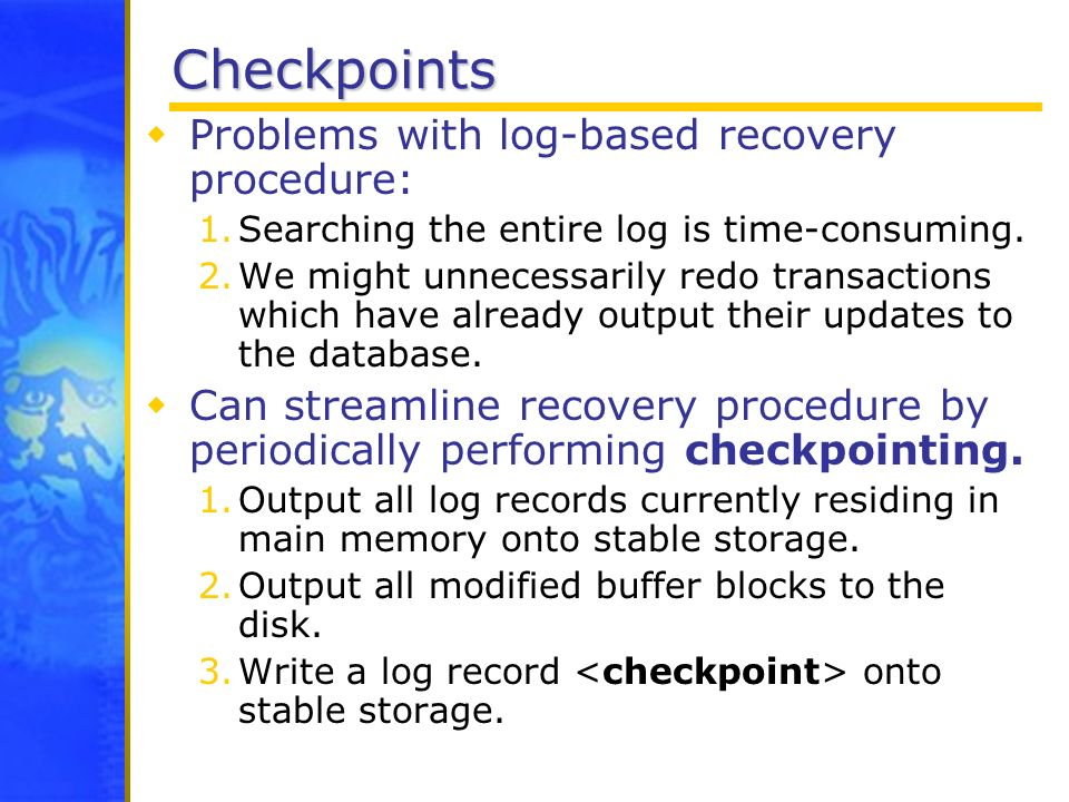 Checkpoints Problems with log-based recovery procedure: 1.Searching the entire log is time-consuming. 2.We might unnecessarily redo transactions which