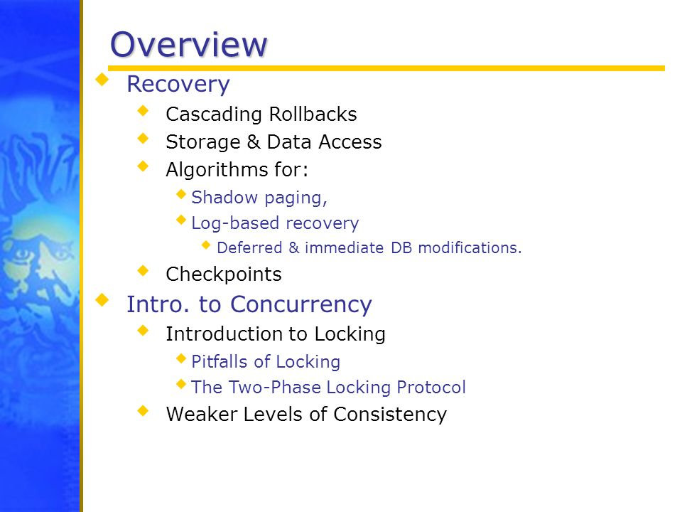 Overview Recovery Cascading Rollbacks Storage & Data Access Algorithms for: Shadow paging, Log-based recovery Deferred & immediate DB modifications. C
