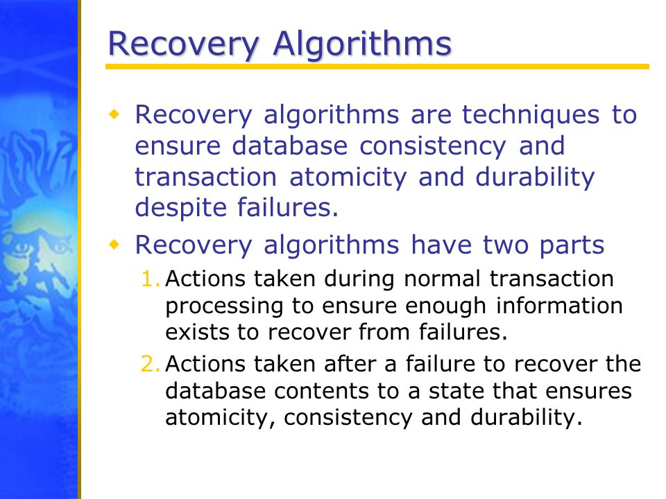 Recovery Algorithms Recovery algorithms are techniques to ensure database consistency and transaction atomicity and durability despite failures. Recov