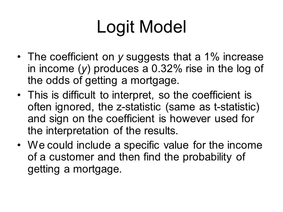 Logit Model The coefficient on y suggests that a 1% increase in income (y) produces a 0.32% rise in the log of the odds of getting a mortgage. This is