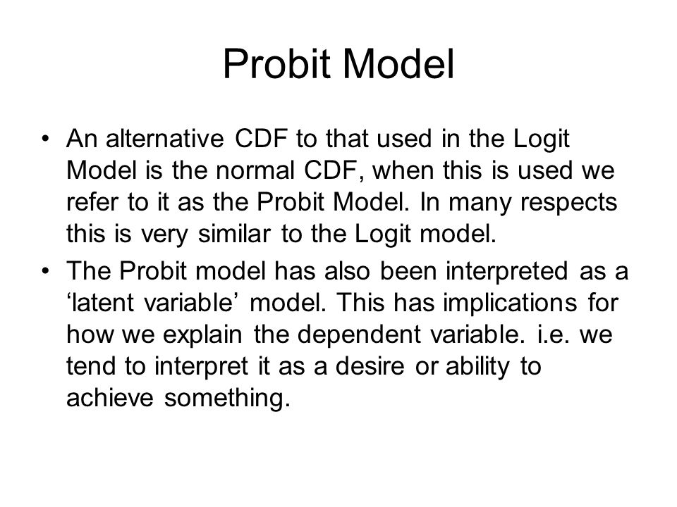 Probit Model An alternative CDF to that used in the Logit Model is the normal CDF, when this is used we refer to it as the Probit Model. In many respe