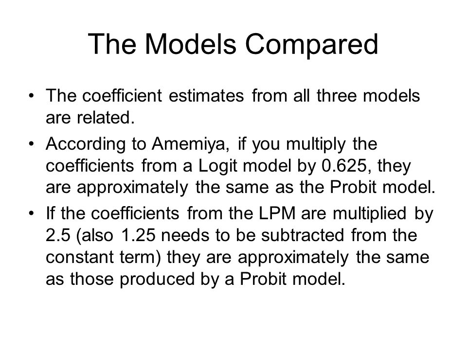 The Models Compared The coefficient estimates from all three models are related. According to Amemiya, if you multiply the coefficients from a Logit m