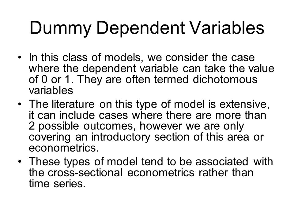Dummy Dependent Variables In this class of models, we consider the case where the dependent variable can take the value of 0 or 1. They are often term