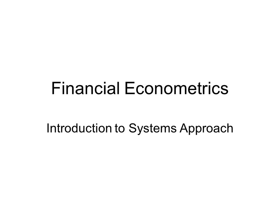 Financial Econometrics Introduction to Systems Approach