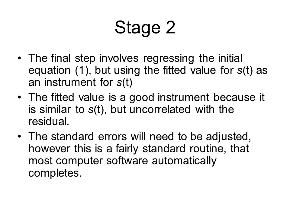 Stage 2 The final step involves regressing the initial equation (1), but using the fitted value for s(t) as an instrument for s(t) The fitted value is