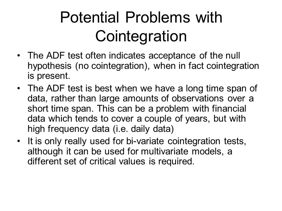 Potential Problems with Cointegration The ADF test often indicates acceptance of the null hypothesis (no cointegration), when in fact cointegration is