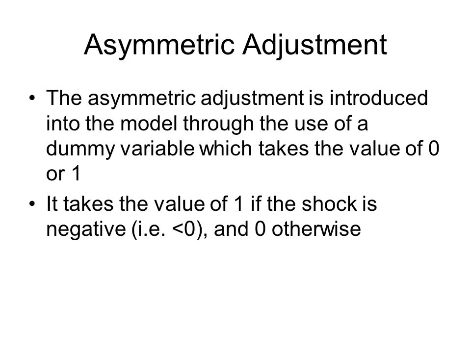 Asymmetric Adjustment The asymmetric adjustment is introduced into the model through the use of a dummy variable which takes the value of 0 or 1 It ta