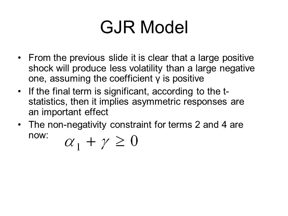 GJR Model From the previous slide it is clear that a large positive shock will produce less volatility than a large negative one, assuming the coefficient γ is positive If the final term is significant, according to the t- statistics, then it implies asymmetric responses are an important effect The non-negativity constraint for terms 2 and 4 are now: