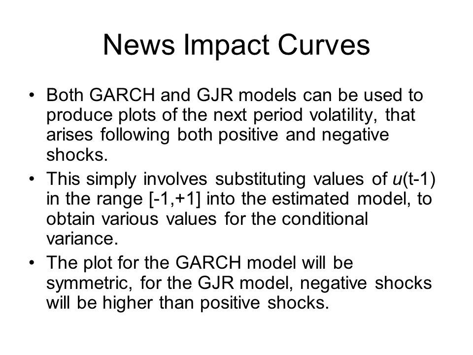 News Impact Curves Both GARCH and GJR models can be used to produce plots of the next period volatility, that arises following both positive and negat