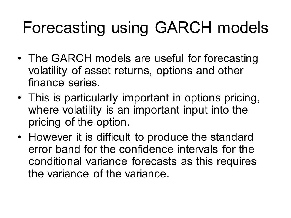 Forecasting using GARCH models The GARCH models are useful for forecasting volatility of asset returns, options and other finance series.