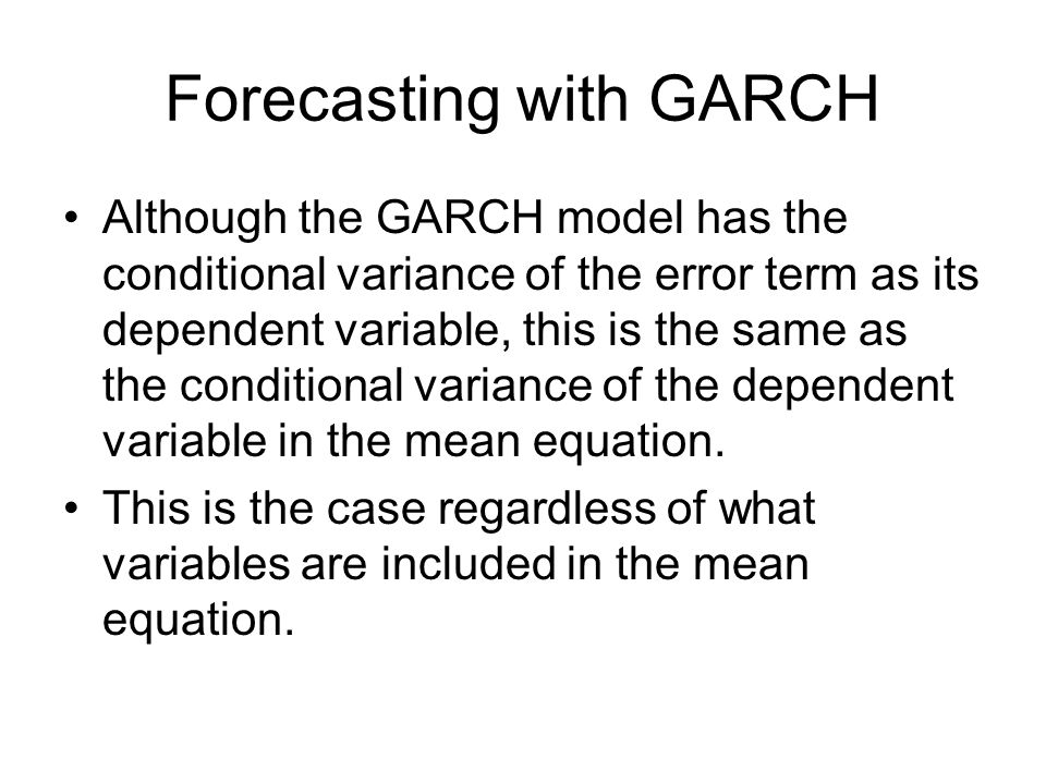 Forecasting with GARCH Although the GARCH model has the conditional variance of the error term as its dependent variable, this is the same as the cond