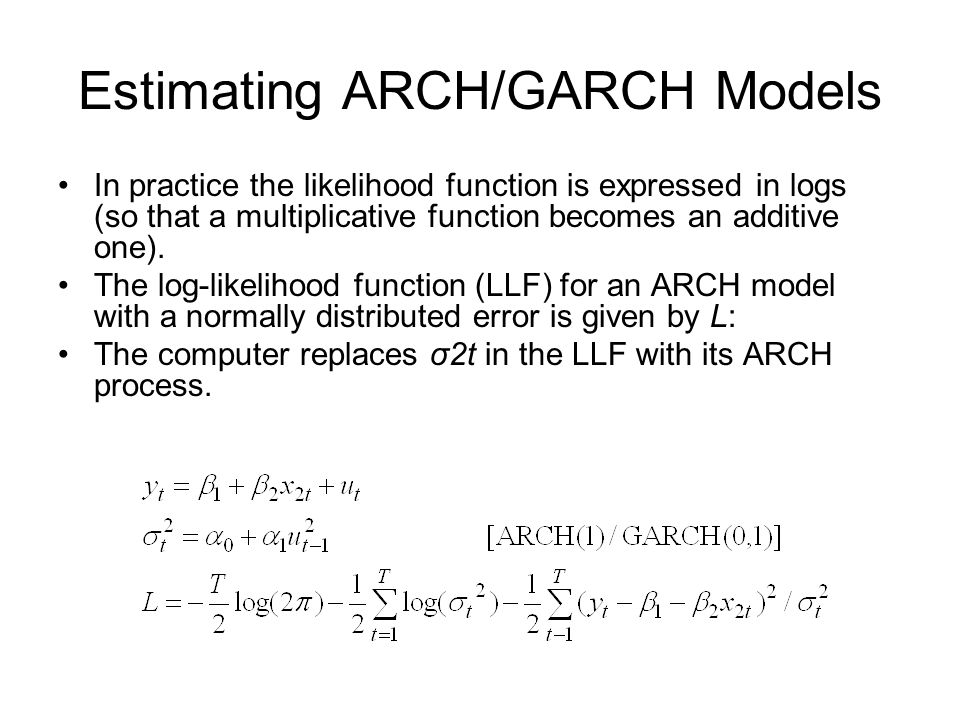 Estimating ARCH/GARCH Models In practice the likelihood function is expressed in logs (so that a multiplicative function becomes an additive one). The