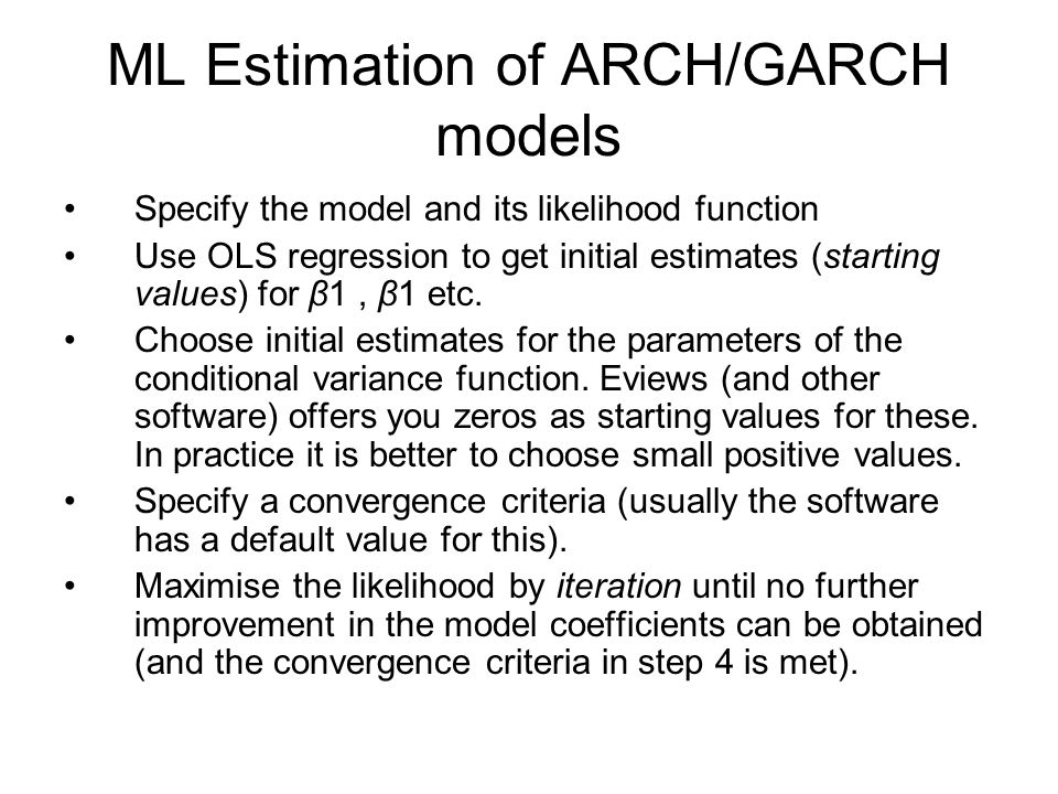 ML Estimation of ARCH/GARCH models Specify the model and its likelihood function Use OLS regression to get initial estimates (starting values) for β1,