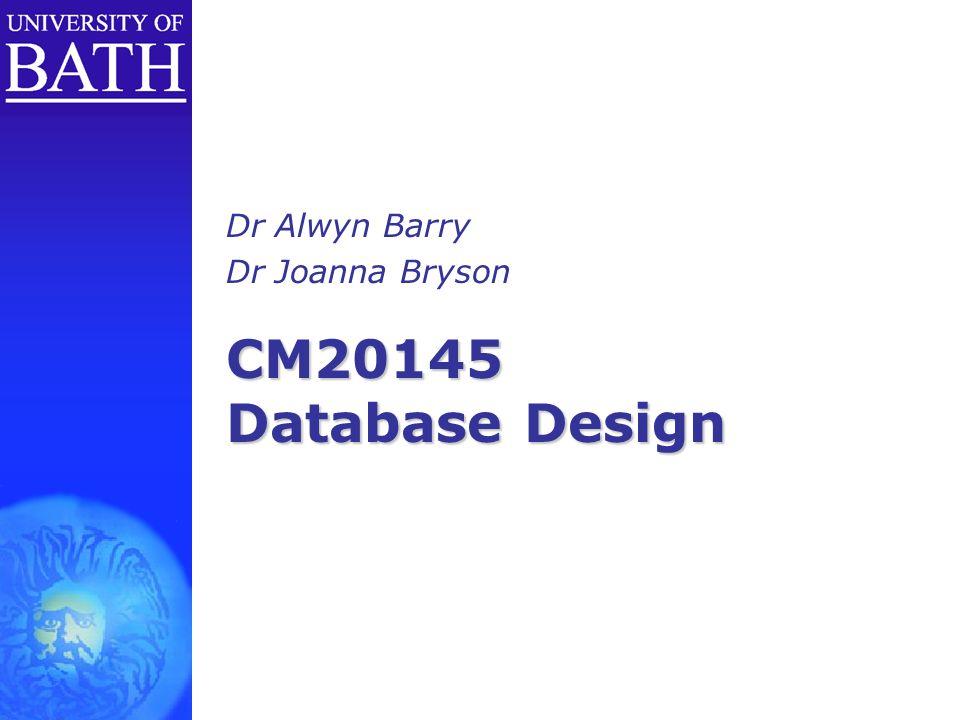 CM20145 Database Design Dr Alwyn Barry Dr Joanna Bryson