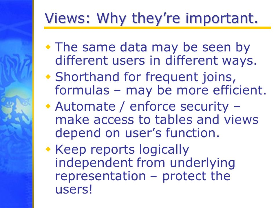 Views: Why theyre important. The same data may be seen by different users in different ways. Shorthand for frequent joins, formulas – may be more effi