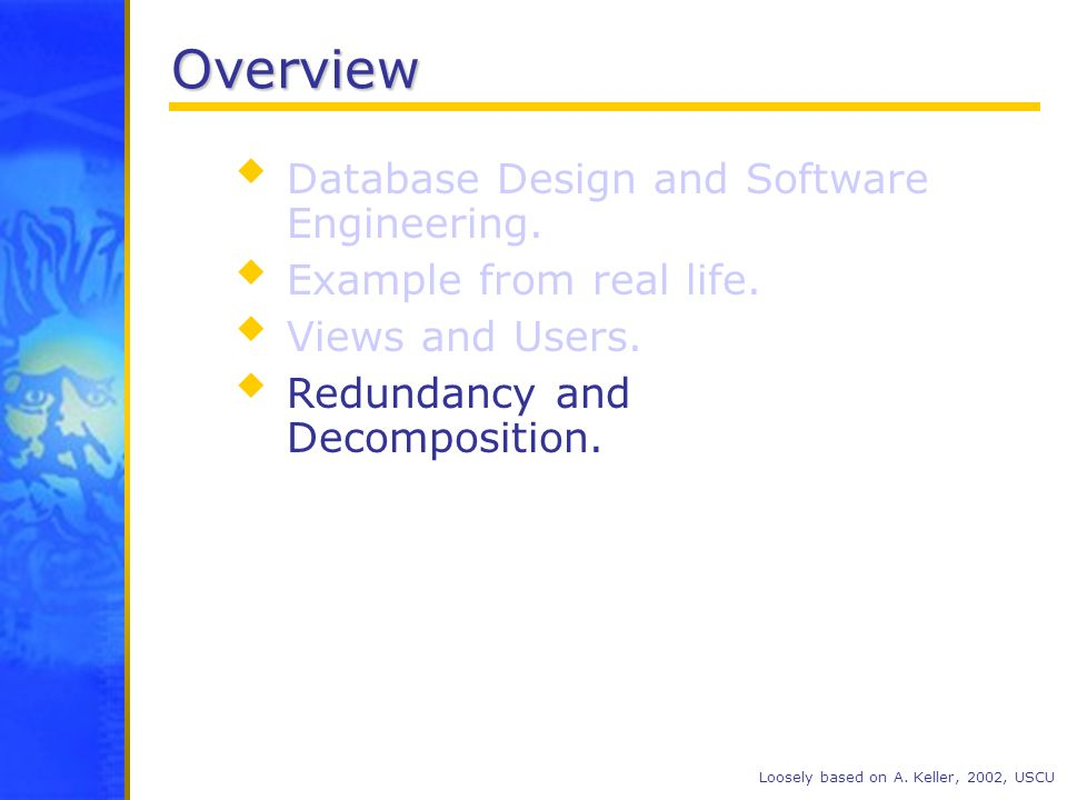 Overview Database Design and Software Engineering. Example from real life. Views and Users. Redundancy and Decomposition. Loosely based on A. Keller,