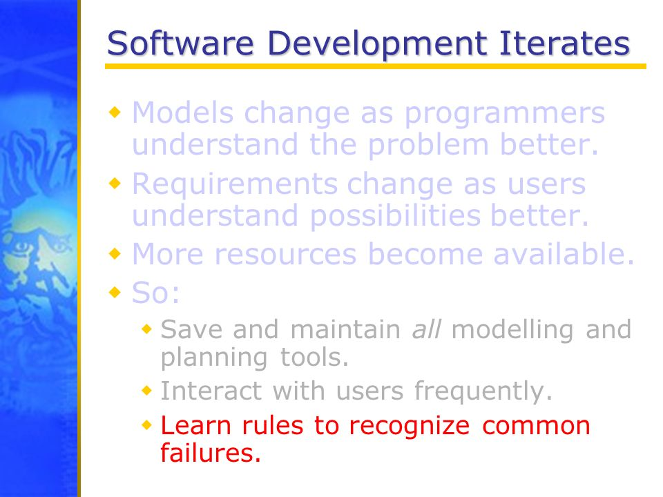 Software Development Iterates Models change as programmers understand the problem better. Requirements change as users understand possibilities better