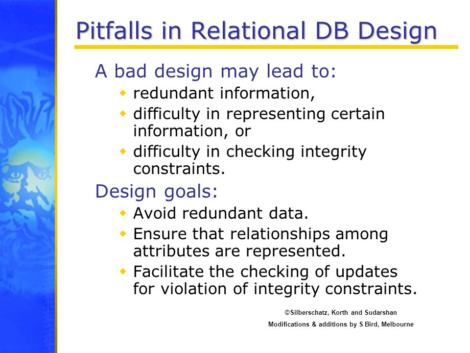 Pitfalls in Relational DB Design A bad design may lead to: redundant information, difficulty in representing certain information, or difficulty in che