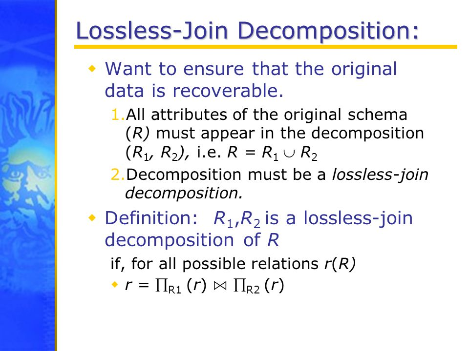 Lossless-Join Decomposition: Want to ensure that the original data is recoverable. 1.All attributes of the original schema (R) must appear in the deco