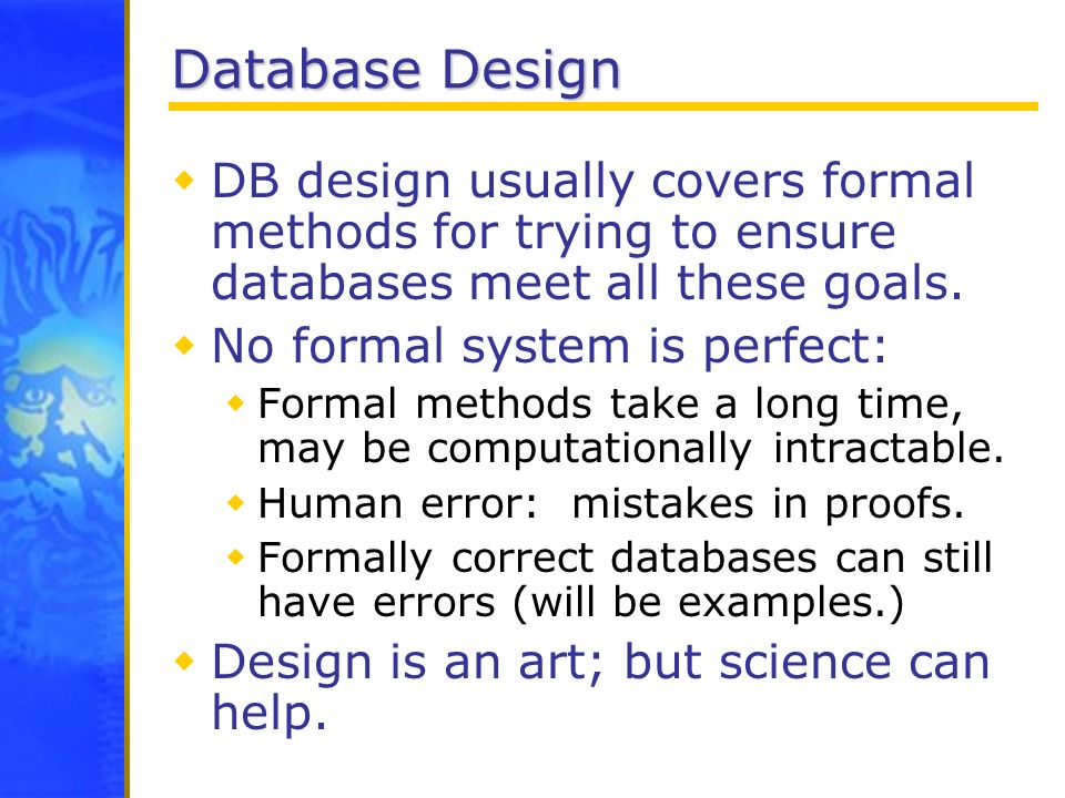 Database Design DB design usually covers formal methods for trying to ensure databases meet all these goals. No formal system is perfect: Formal metho