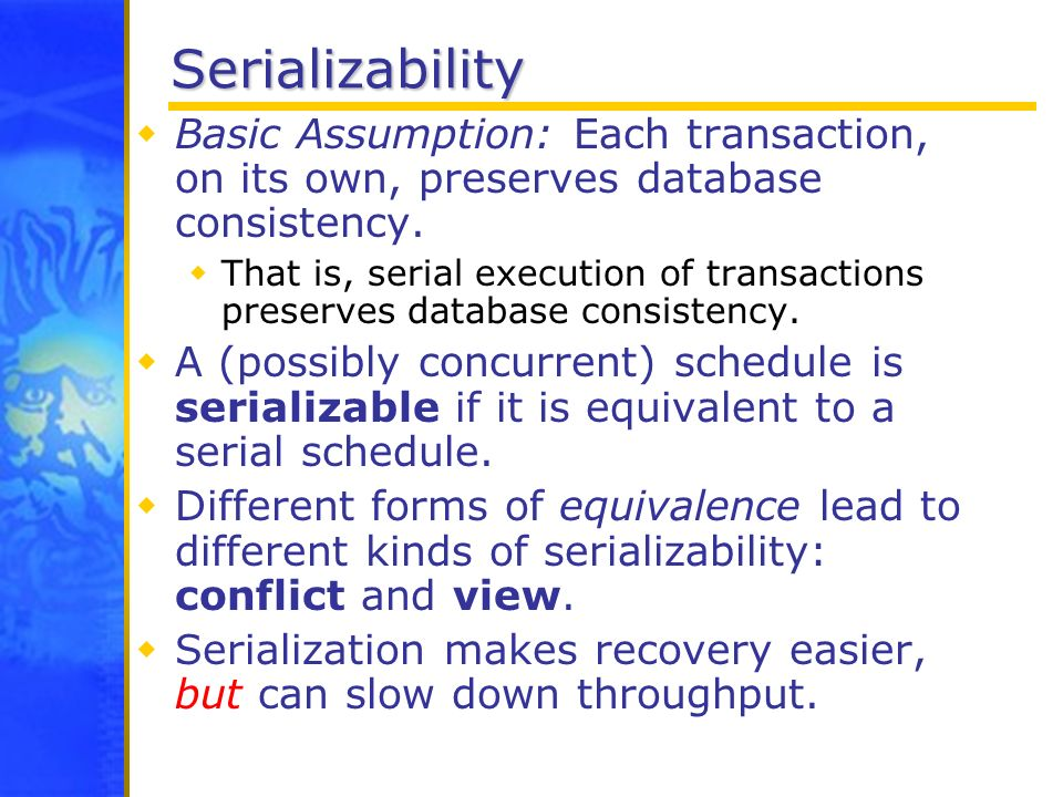 Serializability Basic Assumption: Each transaction, on its own, preserves database consistency. That is, serial execution of transactions preserves da
