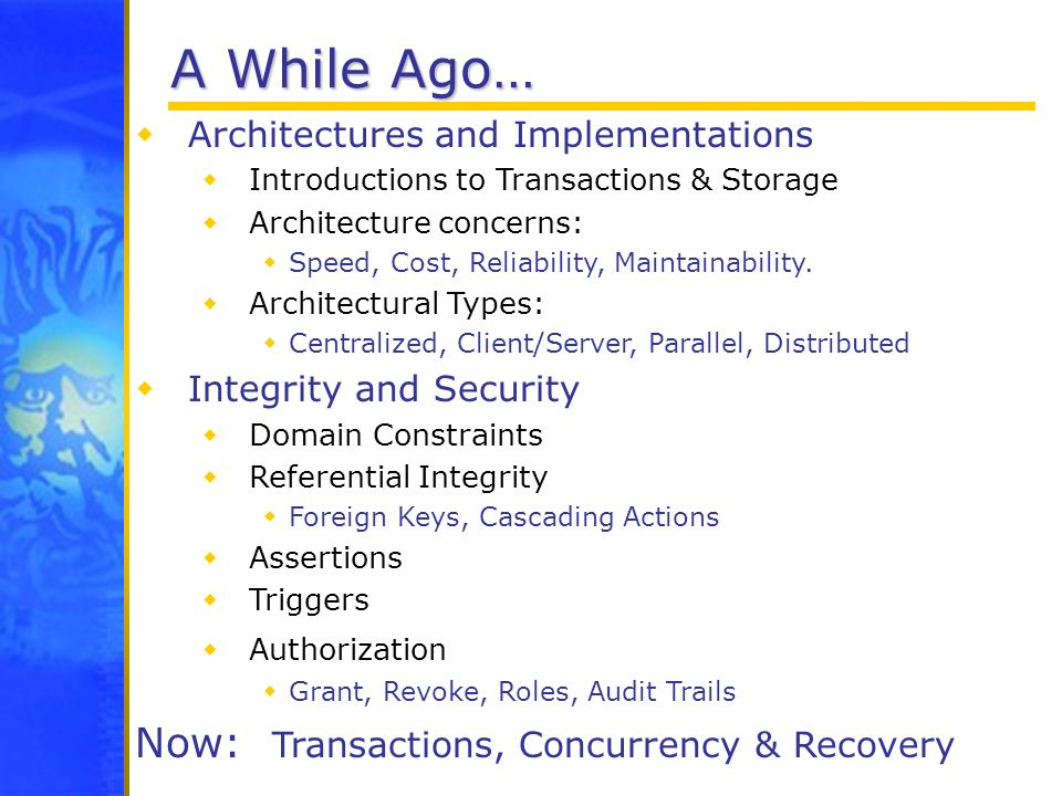 A While Ago… Architectures and Implementations Introductions to Transactions & Storage Architecture concerns: Speed, Cost, Reliability, Maintainabilit