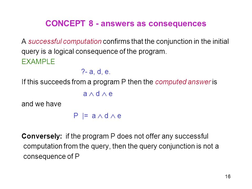 16 CONCEPT 8 - answers as consequences A successful computation confirms that the conjunction in the initial query is a logical consequence of the pro