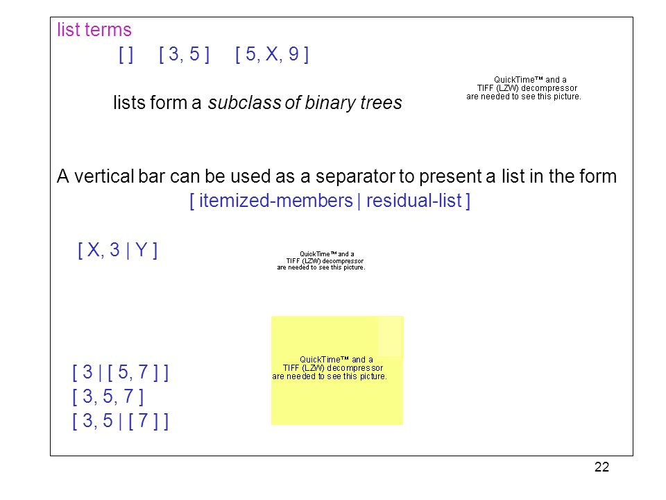 22 list terms [ ] [ 3, 5 ] [ 5, X, 9 ] lists form a subclass of binary trees A vertical bar can be used as a separator to present a list in the form [