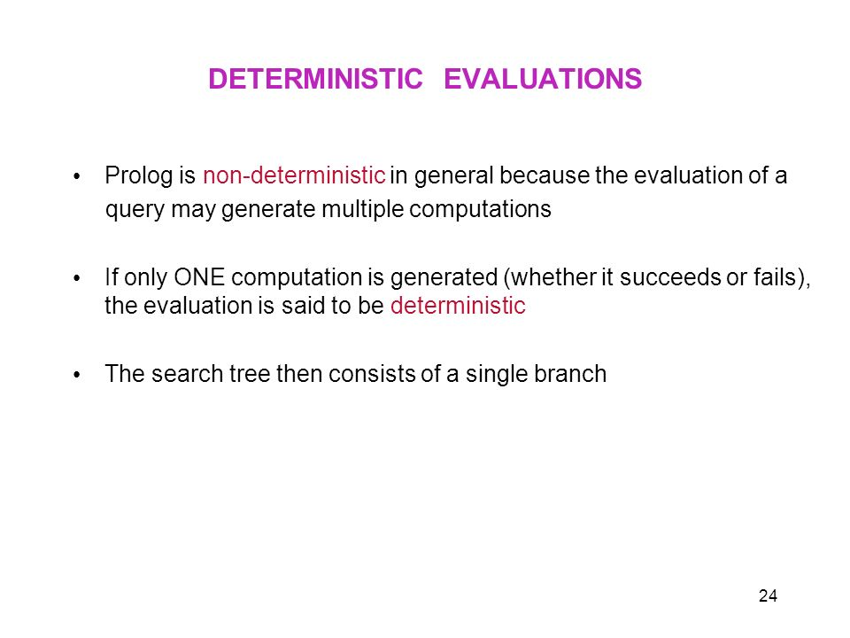 24 DETERMINISTIC EVALUATIONS Prolog is non-deterministic in general because the evaluation of a query may generate multiple computations If only ONE c