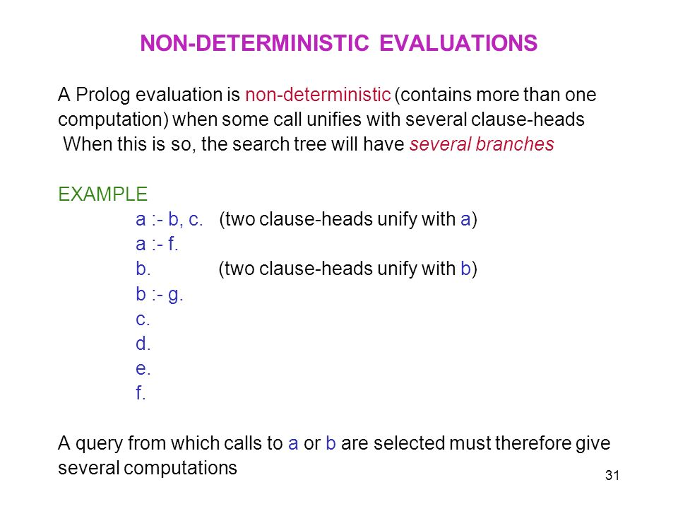 31 NON-DETERMINISTIC EVALUATIONS A Prolog evaluation is non-deterministic (contains more than one computation) when some call unifies with several cla