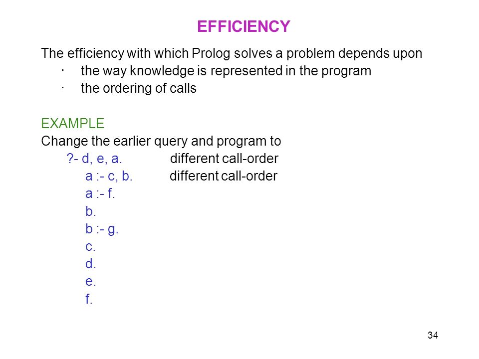 34 EFFICIENCY The efficiency with which Prolog solves a problem depends upon the way knowledge is represented in the program the ordering of calls EXA